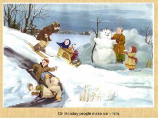 On Monday people make ice – hills.