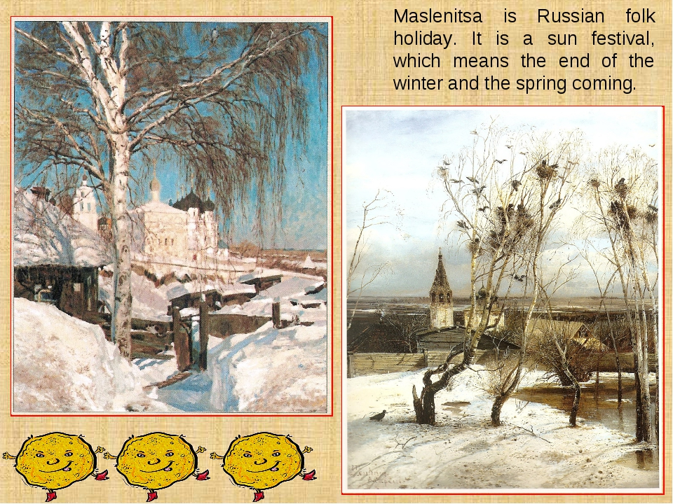 Maslenitsa is Russian folk holiday. It is a sun festival, which means the end...