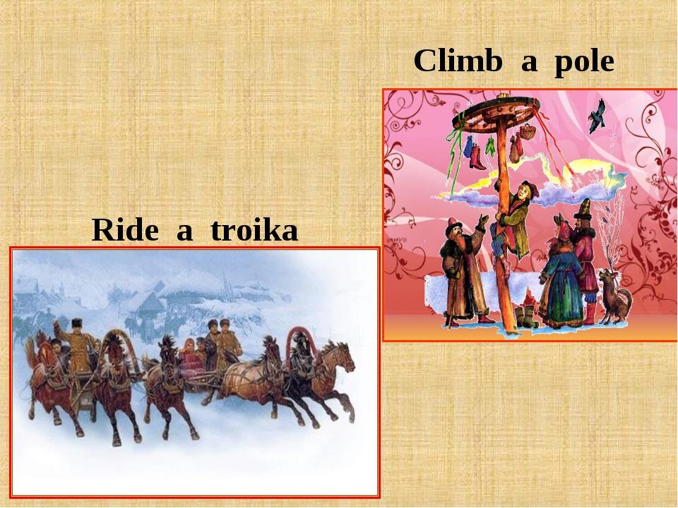 Climb a pole Ride a troika