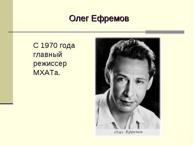 Олег Ефремов С 1970 года главный режиссер МХАТа.