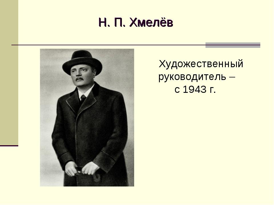 Н. П. Хмелёв Художественный руководитель – с 1943 г.