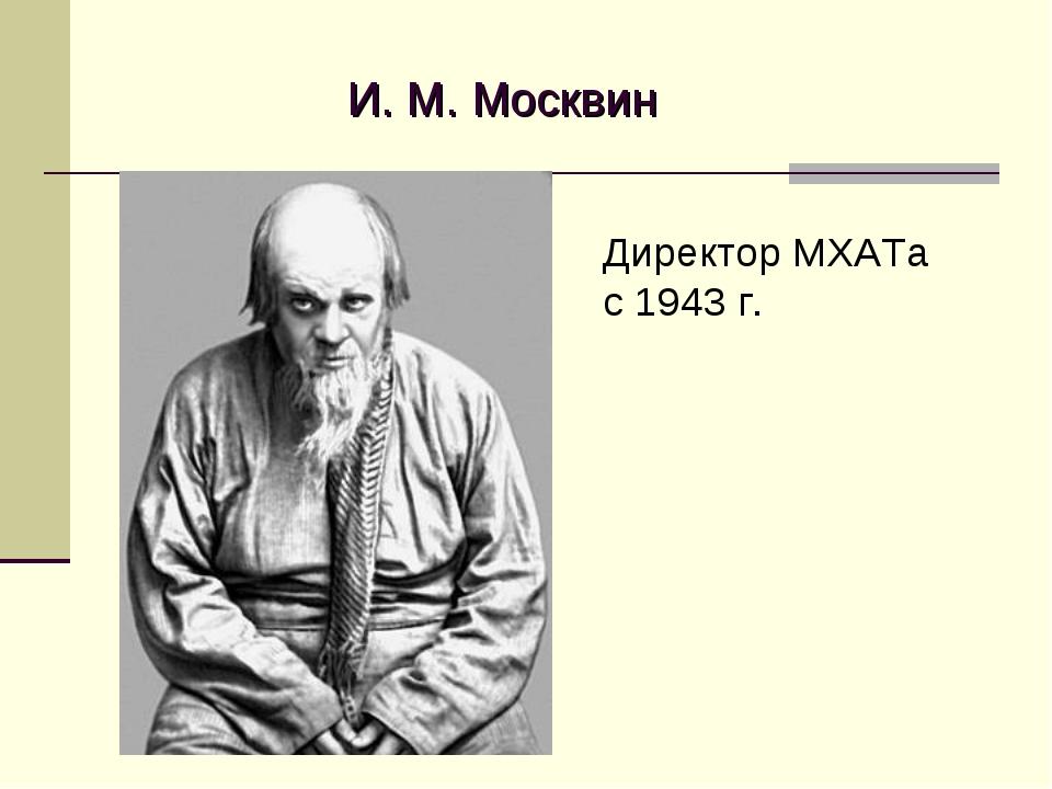 И. М. Москвин Директор МХАТа с 1943 г.