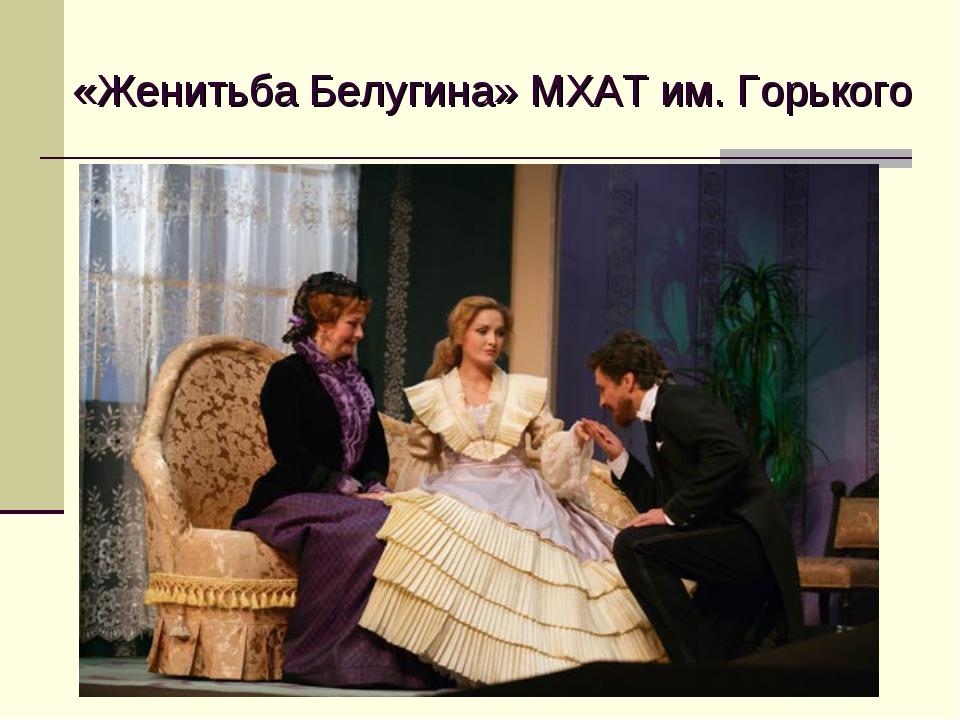 «Женитьба Белугина» МХАТ им. Горького