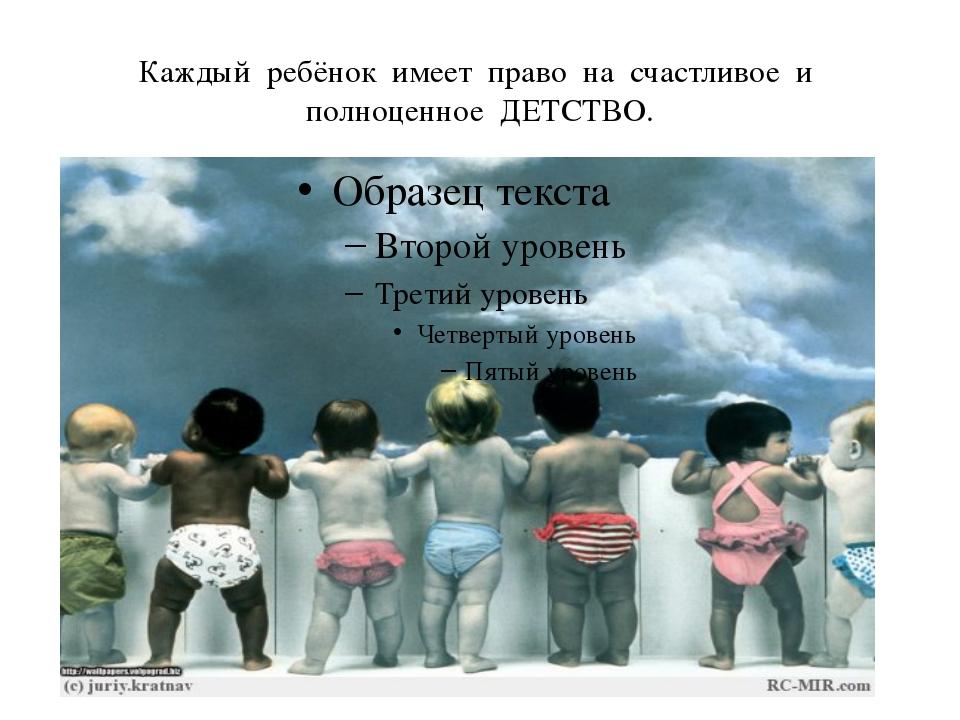 Каждый ребёнок имеет право на счастливое и полноценное ДЕТСТВО.