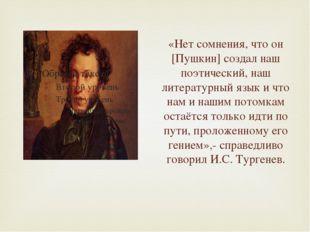 «Нет сомнения, что он [Пушкин] создал наш поэтический, наш литературный язык