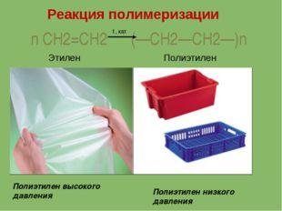 n CH2=CH2 (—CH2—CH2—)n t , кат Этилен Полиэтилен Полиэтилен высокого давления