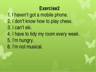 Exercise2 1. I haven't got a mobile phone. 2. I don't know how to play chess.