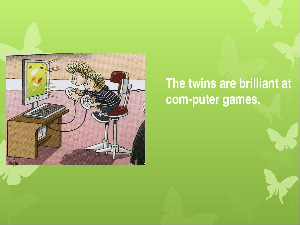 The twins are brilliant at com-puter games.