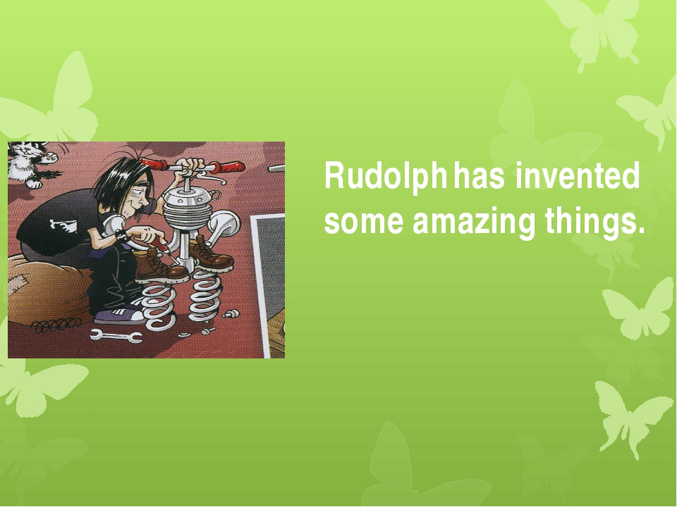 Rudolph has invented some amazing things.