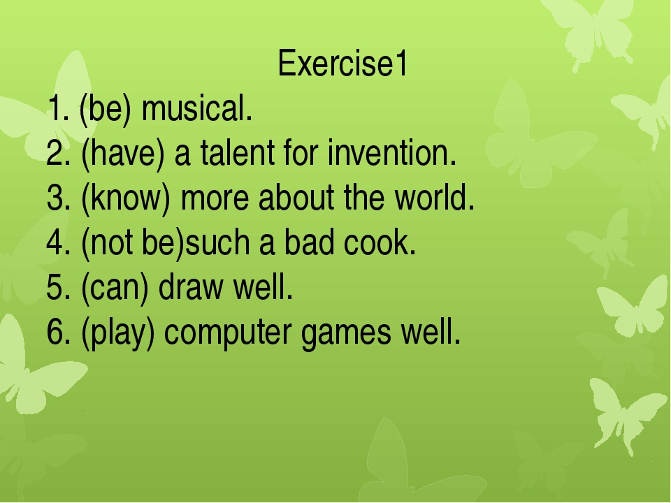 Exercise1 1. (be) musical. 2. (have) a talent for invention. 3. (know) more a...