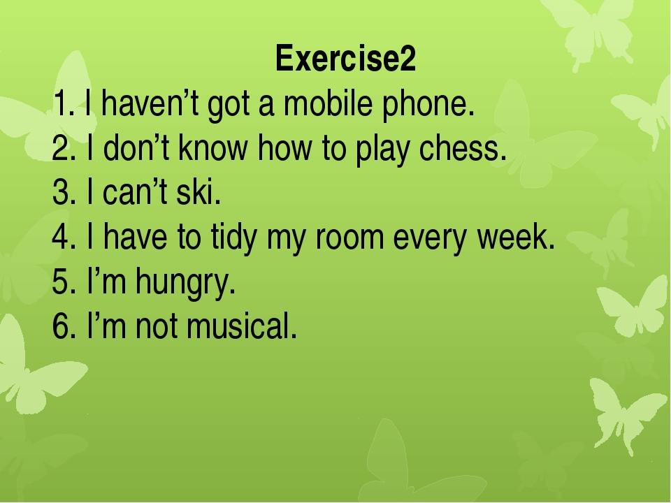 Exercise2 1. I haven't got a mobile phone. 2. I don't know how to play chess....