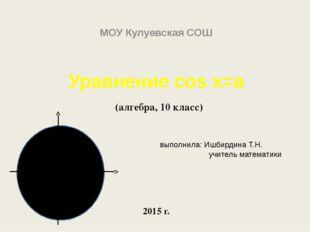 Уравнение cos x=a (алгебра, 10 класс) выполнила: Ишбирдина Т.Н. учитель матем