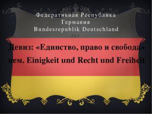 Федеративная Республика Германия Bundesrepublik Deutschland Девиз: «Единство,
