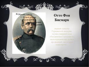 Отто Фон Бисмарк первый канцлер Германской империи, осуществивший план объеди