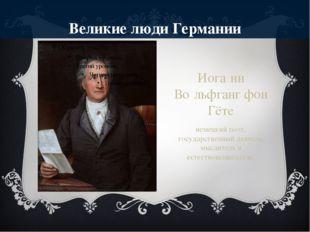Великие люди Германии Иога́нн Во́льфганг фон Гёте немецкий поэт, государствен
