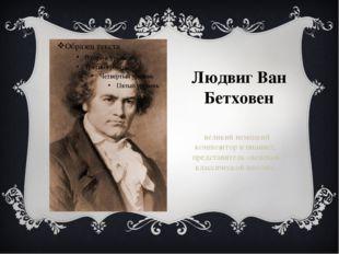 Людвиг Ван Бетховен великий немецкий композитор и пианист, представитель «вен