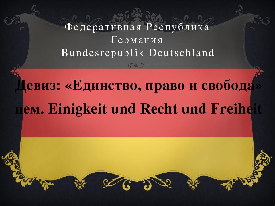 Федеративная Республика Германия Bundesrepublik Deutschland Девиз: «Единство,...