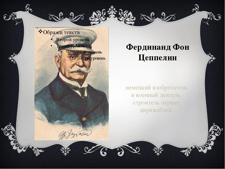Фердинанд Фон Цеппелин немецкий изобретатель и военный деятель, строитель пер...