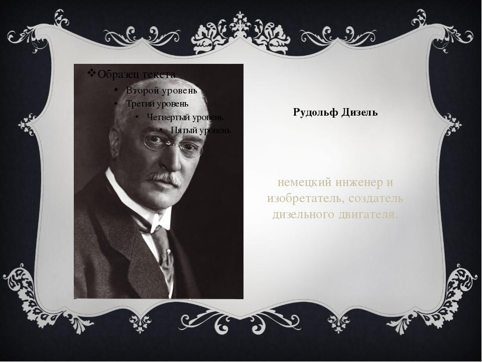 Рудольф Дизель немецкий инженер и изобретатель, создатель дизельного двигателя.