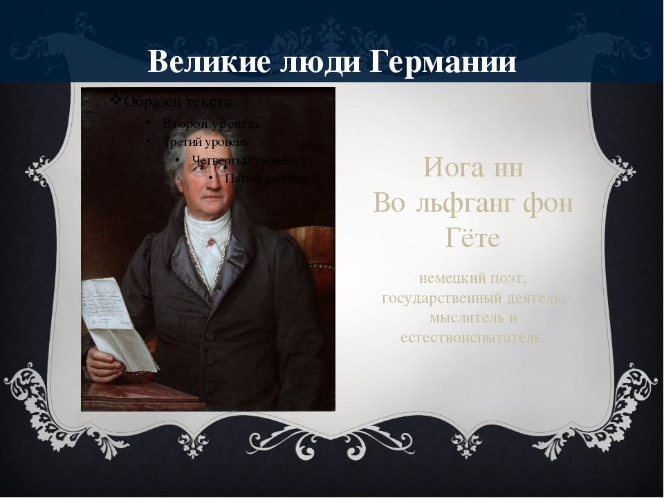 Великие люди Германии Иога́нн Во́льфганг фон Гёте немецкий поэт, государствен...