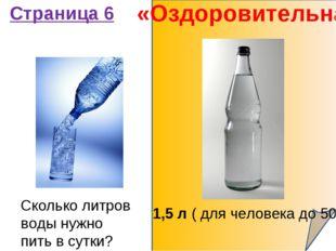 «Оздоровительная» Страница 6 Сколько литров воды нужно пить в сутки? 1,5 л (