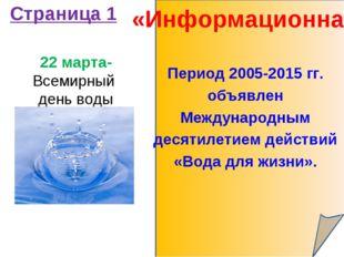 «Информационная» Страница 1 22 марта- Всемирный день воды Период 2005-2015 гг