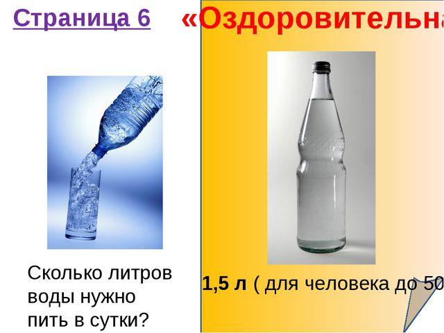 «Оздоровительная» Страница 6 Сколько литров воды нужно пить в сутки? 1,5 л (...