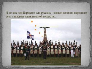 И до сих пор Бородино для русских - символ величия народного духа и предмет н