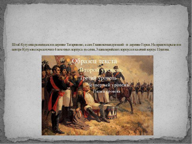 Штаб Кутузова размещался в деревне Татариново, а сам Главнокомандующий - в де...
