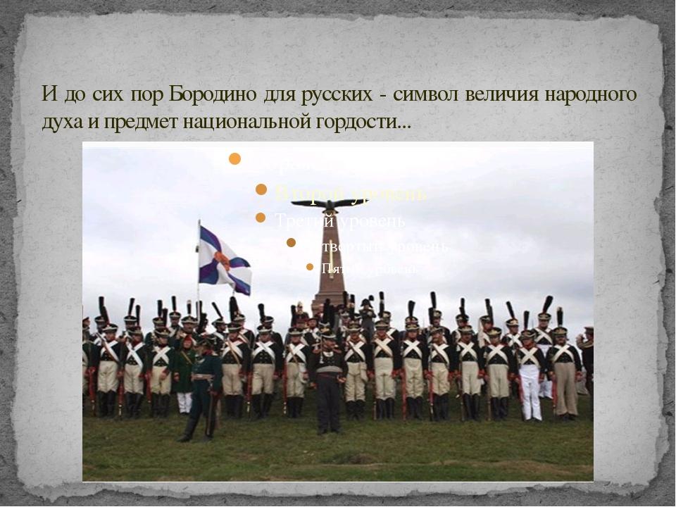 И до сих пор Бородино для русских - символ величия народного духа и предмет н...