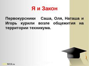 Я и Закон Первокурсники Саша, Оля, Наташа и Игорь курили возле общежития на т