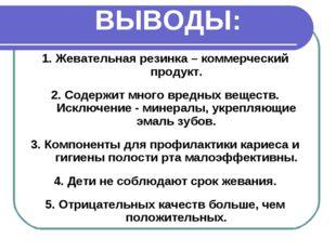 ВЫВОДЫ: 1. Жевательная резинка – коммерческий продукт. 2. Содержит много вред