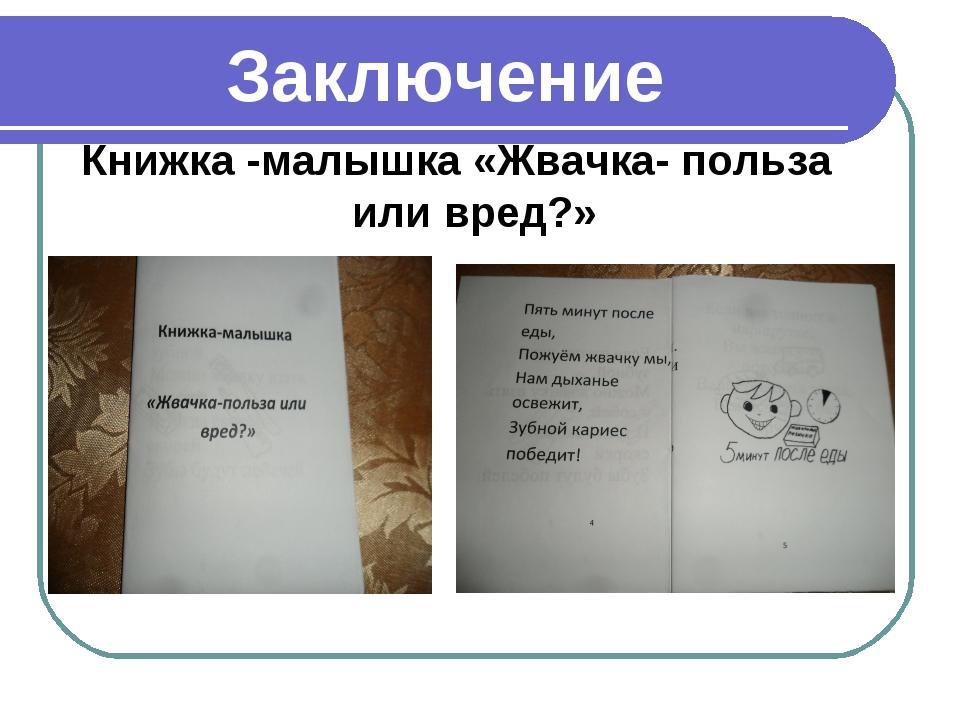 Заключение Книжка -малышка «Жвачка- польза или вред?»