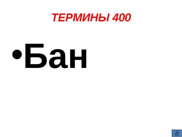 ТЕРМИНЫ 400 Бан