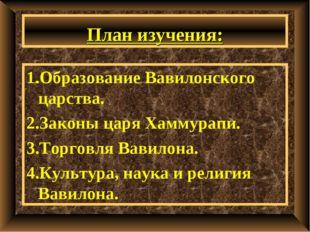План изучения: 1.Образование Вавилонского царства. 2.Законы царя Хаммурапи. 3