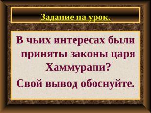 Задание на урок. В чьих интересах были приняты законы царя Хаммурапи? Свой вы