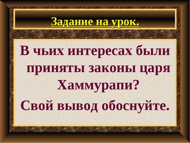 Задание на урок. В чьих интересах были приняты законы царя Хаммурапи? Свой вы...