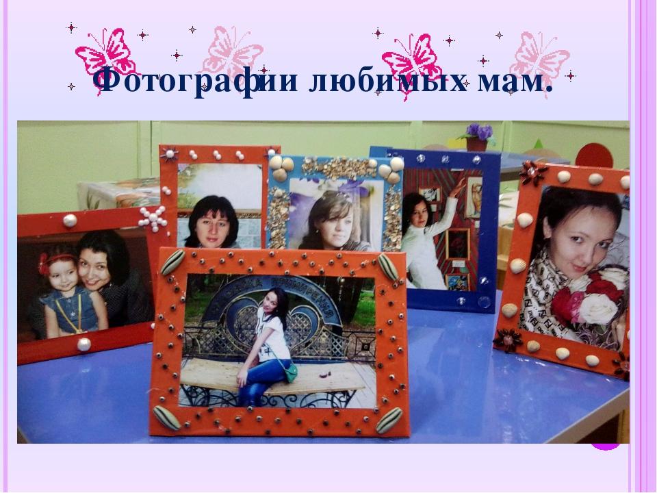 Фотографии любимых мам.