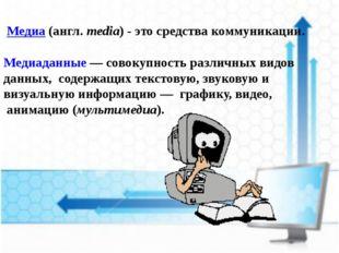 Медиа (англ.media) - это средства коммуникации. Медиаданные — совокупность
