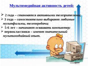 Мультимедийная активность детей: 2 года – становятся активными телезрителями;