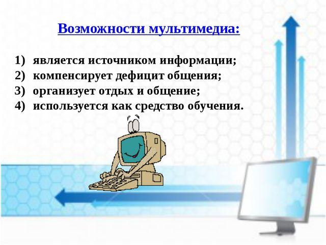 Возможности мультимедиа: является источником информации; компенсирует дефицит...