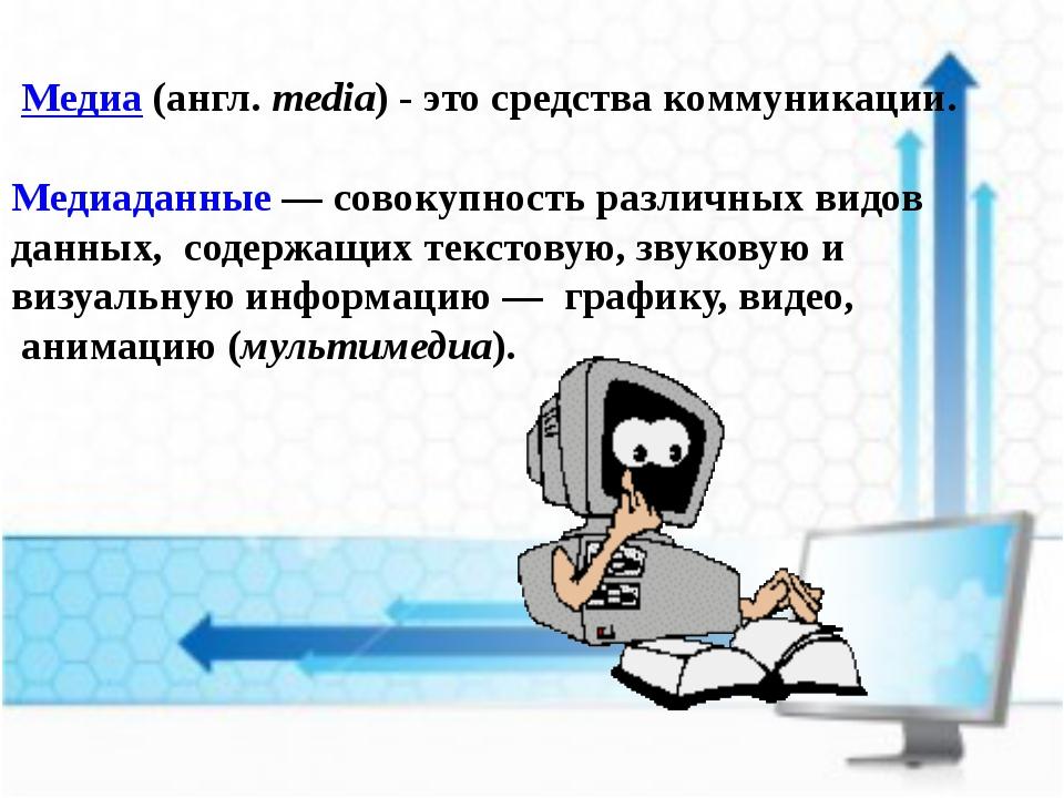 Медиа (англ.media) - это средства коммуникации. Медиаданные — совокупность...
