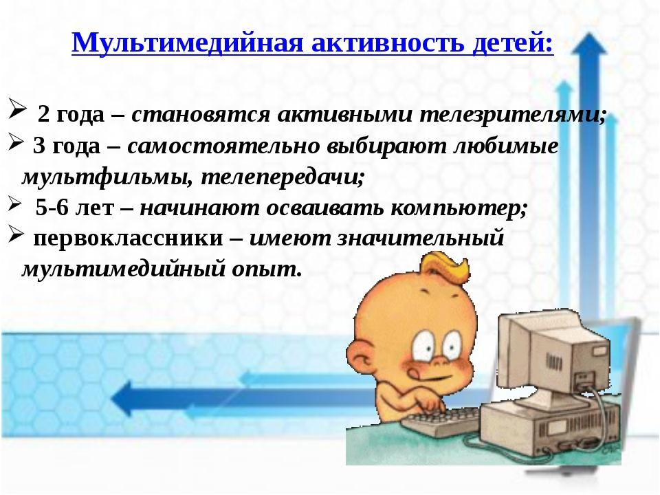Мультимедийная активность детей: 2 года – становятся активными телезрителями;...