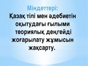 Міндеттері: Қазақ тілі мен әдебиетін оқытудағы ғылыми теориялық деңгейді жоға