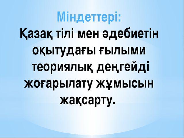 Міндеттері: Қазақ тілі мен әдебиетін оқытудағы ғылыми теориялық деңгейді жоға...