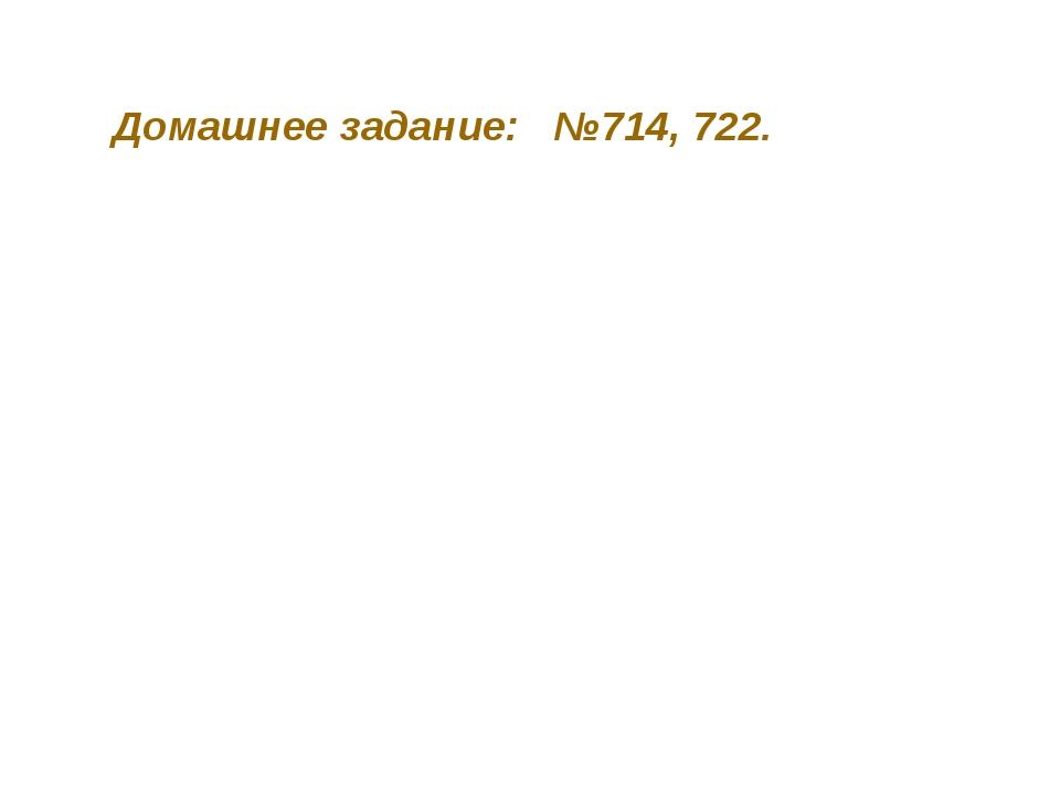 Домашнее задание: №714, 722.