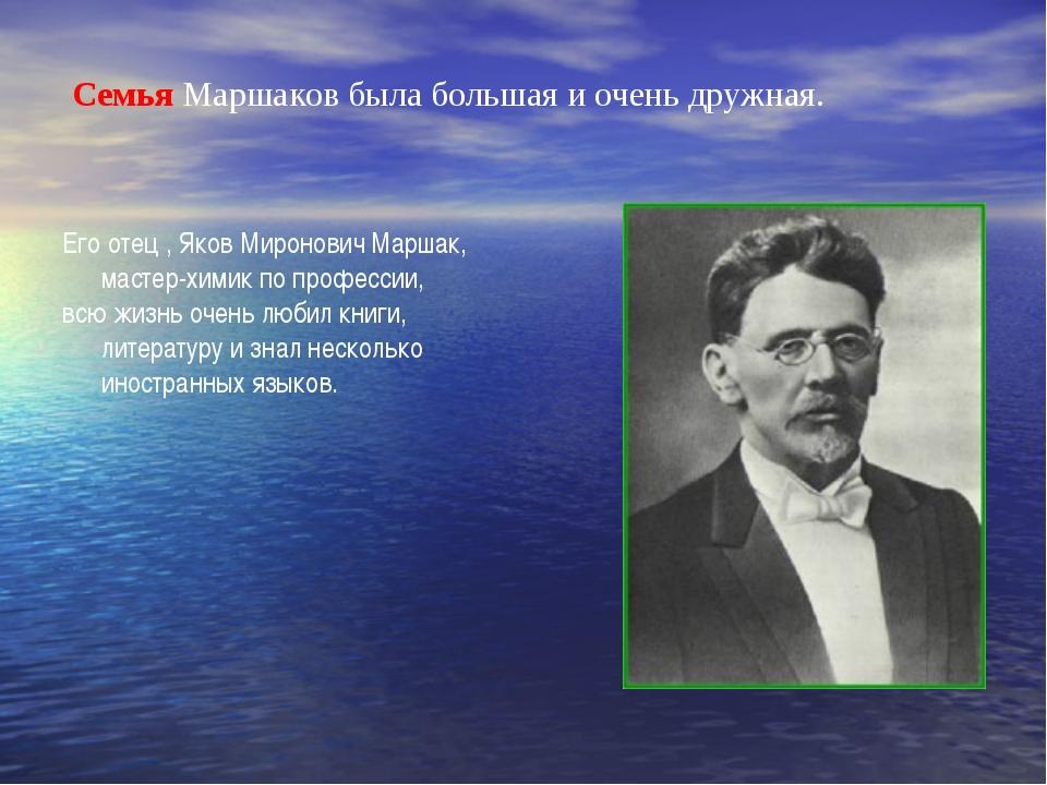 Семья Маршаков была большая и очень дружная. Его отец , Яков Миронович Маршак...