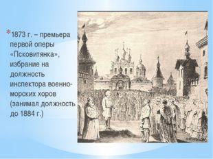 1873 г. – премьера первой оперы «Псковитянка», избрание на должность инспект