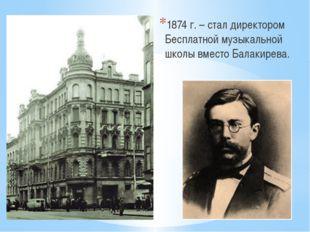 1874 г. – стал директором Бесплатной музыкальной школы вместо Балакирева.