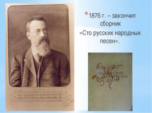 1876 г. – закончил сборник «Сто русских народных песен».